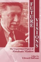 Future Visions: The Unpublished Papers of Abraham Maslow