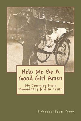 Help Me Be a Good Girl Amen: My Journey from Missionary Kid to Truth  by  Rebecca Jean Terry
