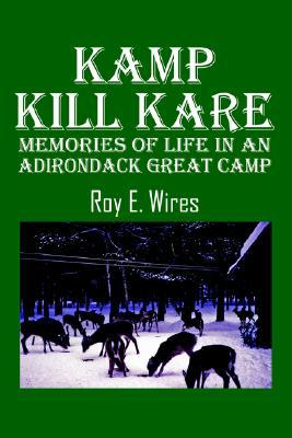 Kamp Kill Kare: Memories of Life in an Adirondack Great Camp  by  Roy Wires