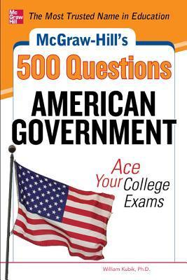 McGraw-Hills 500 American Government Questions: Ace Your College Exams: 3 Reading Tests + 3 Writing Tests + 3 Mathematics Tests William Kubik