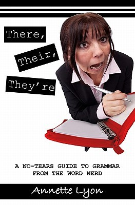 There, Their, Theyre: A No-Tears Guide to Grammar from the Word Nerd  by  Annette Lyon