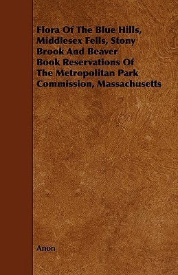 Flora of the Blue Hills, Middlesex Fells, Stony Brook and Beaver Book Reservations of the Metropolitan Park Commission, Massachusetts  by  Anonymous