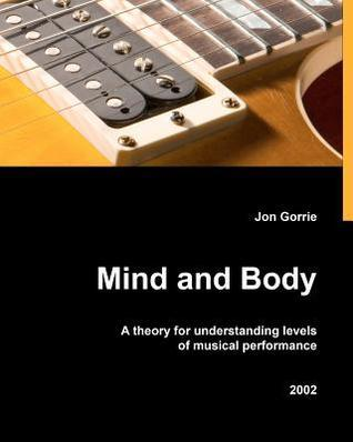 Mind and Body: A Theory for Understanding Levels of Musical Performance  by  Jon Gorrie