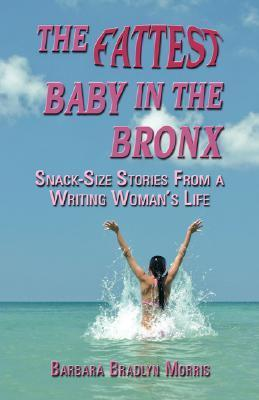 The Fattest Baby in the Bronx: Snack-Size Stories from a Writing Womans Life Barbara, Bradlyn Morris