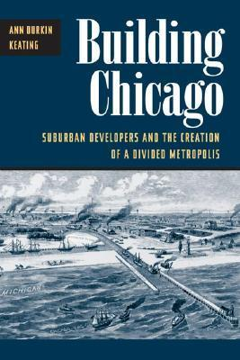 Building Chicago: Suburban Developers and the Creation of a Divided Metropolis Ann Durkin Keating