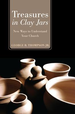 Treasures in Clay Jars: New Ways to Understand Your Church  by  George B. Thompson Jr.