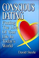 Conscious Dating: Finding the Love of Your Life & That You Love