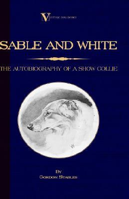 Sable And White   The Autobiography Of A Show Collie (A Vintage Dog Books Breed Classic) Gordon Stables
