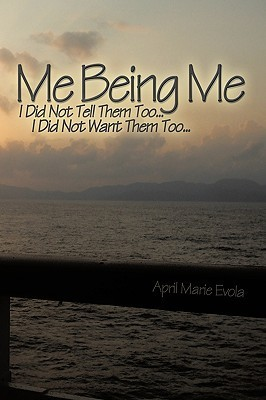 Me Being Me: I Did Not Tell Them Too... I Did Not Want Them Too...  by  April Marie Evola