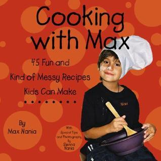 Cooking with Max: 45 Really Fun and Kind of Messy Recipes Kids Can Make  by  Max Nania