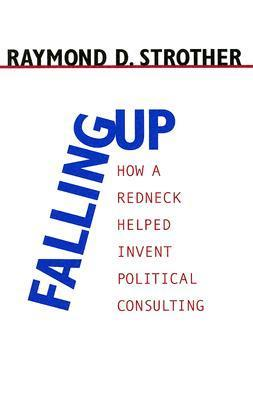 Falling Up: How a Redneck Helped Invent Political Consulting Raymond D. Strother