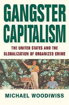 Gangster Capitalism: The United States And The Global Rise Of Organized Crime  by  Michael Woodiwiss
