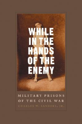 While in the Hands of the Enemy: Military Prisons of the Civil War  by  Charles W. Sanders Jr.