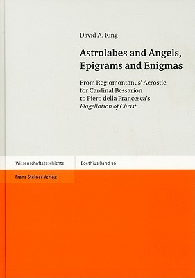 Astrolabes and Angels, Epigrams and Enigmas: From Regiomontanus Acrostic for Cardinal Bessarion to Piero della Francescas Flagellation of Christ [Wi  by  David A. King
