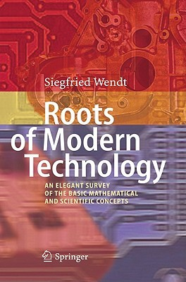 Roots Of Modern Technology: An Elegant Survey Of The Basic Mathematical And Scientific Concepts  by  Siegfried Wendt