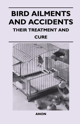 Bird Ailments and Accidents - Their Treatment and Cure  by  Anonymous
