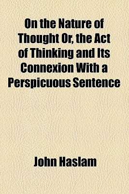 On the Nature of Thought Or, the Act of Thinking and Its Connexion with a Perspicuous Sentence  by  John Haslam