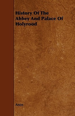 History of the Abbey and Palace of Holyrood  by  Anonymous
