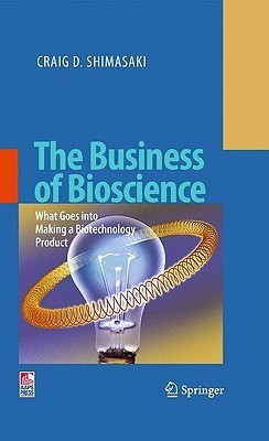 The Business of Bioscience: What Goes Into Making a Biotechnology Product Craig D. Shimasaki
