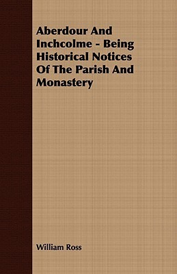 Aberdour and Inchcolme - Being Historical Notices of the Parish and Monastery William Ross