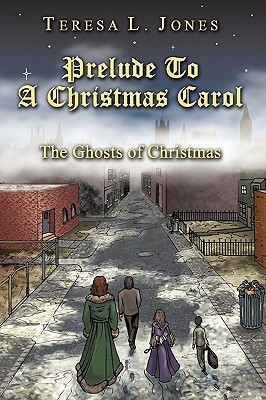 Prelude to a Christmas Carol: The Ghosts of Christmas Teresa L Jones