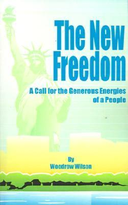The New Freedom: A Call for the Emancipation of the Generous Energies of a People  by  Woodrow Wilson