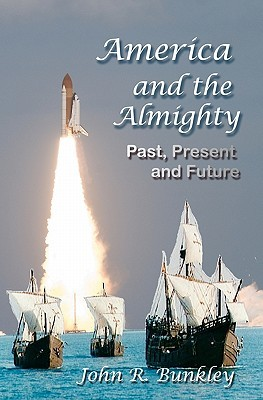 America and the Almighty: Past, Present and Future  by  John R. Bunkley