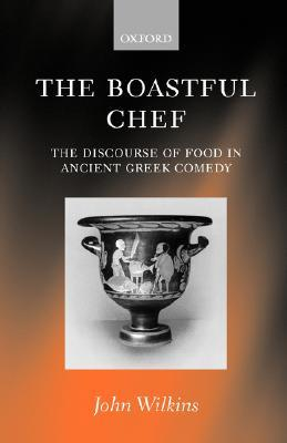 The Boastful Chef: The Discourse of Food in Ancient Greek Comedy John Wilkins
