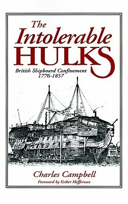 The Intolerable Hulks: British Shipboard Confinement 1776-1857 Charles F. Campbell