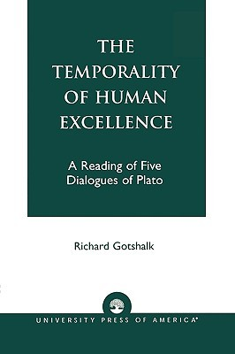 The Temporality of Human Excellence: A Reading of Five Dialogues of Plato  by  Richard Gotshalk