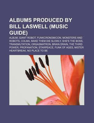 Albums Produced  by  Bill Laswell (Music Guide): Album, Giant Robot, Funkcronomicon, Monsters and Robots, Colma, Make Them Die Slowly by Source Wikipedia