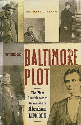 The Baltimore Plot: The First Conspiracy to Assassinate Abraham Lincoln  by  Michael J. Kline