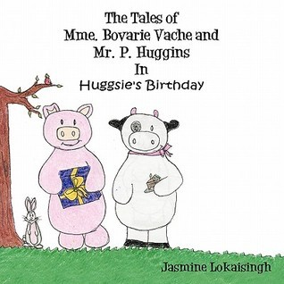The Tales of Mme. Bovarie Vache and Mr. P. Huggins: In Huggsies Birthday Jasmine Lokaisingh