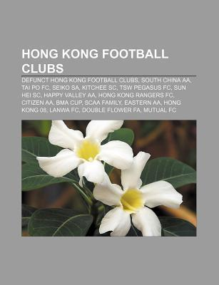 Hong Kong Football Clubs: Defunct Hong Kong Football Clubs, South China AA, Tai Po FC, Seiko Sa, Kitchee SC, Tsw Pegasus FC, Sun Hei SC  by  Source Wikipedia