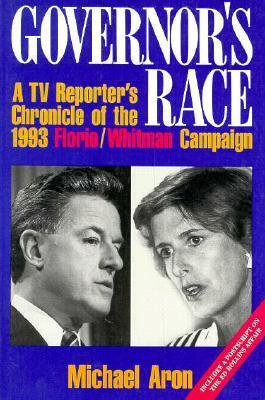 Governors Race: A TV Reporters Chronicle of the 1993 Florio/Whitman Campaign Michael Aron