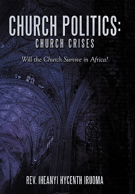 Church Politics: Church Crises: Will the Church Survive in Africa?  by  Iruoma Iheanyi Hycenth