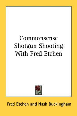 Commonsense Shotgun Shooting with Fred Etchen  by  Fred Etchen
