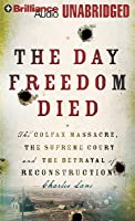 Day Freedom Died, The: The Colfax Massacre, the Supreme Court, and the Betrayal of Reconstruction