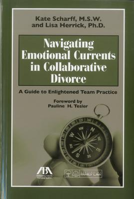 Navigating Emotional Currents in Collaborative Divorce: A Guide to Enlightened Team Practice  by  Kate Scharff