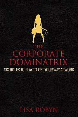 The Corporate Dominatrix: Six Roles to Play to Get Your Way at Work  by  Lisa Robyn