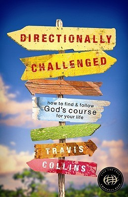Directionally Challenged: How to Find and Follow Gods Course for Your Life Travis Collins