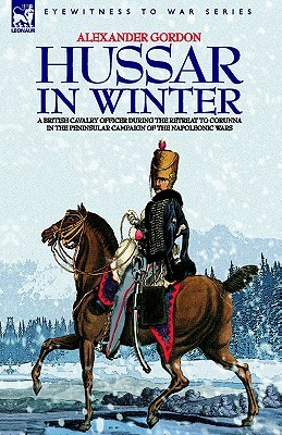 Hussar in Winter - A British Cavalry Officer in the Retreat to Corunna in the Peninsular Campaign of the Napoleonic Wars Alexander  Gordon