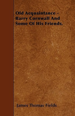 Old Acquaintance - Barry Cornwall and Some of His Friends  by  James Thomas Fields