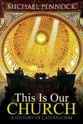 This Is Our Church: A History Of Catholicism Michael Pennock