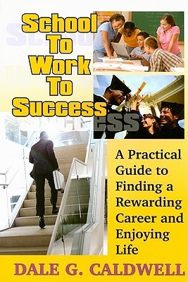 School to Work to Success: A Practical Guide to Finding a Rewarding Career and Enjoying Life Dale G. Caldwell
