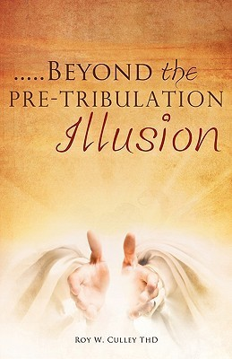 Beyond the Pre-Tribulation Illusion  by  Roy W. Culley