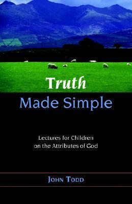 Truth Made Simple: Sermons On The Attributes Of God For Children John Todd