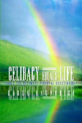 Celibacy Equals=life: About the Ultimate Personal Relationship  by  Carla Bagnerise