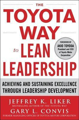 The Toyota Way to Lean Leadership: Achieving and Sustaining Excellence Through Leadership Development Jeffrey K. Liker