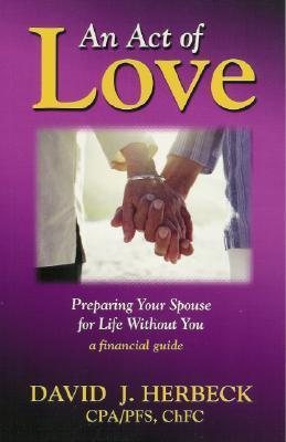 An Act of Love: Preparing Your Spouse for Life Without You David J. Herbeck